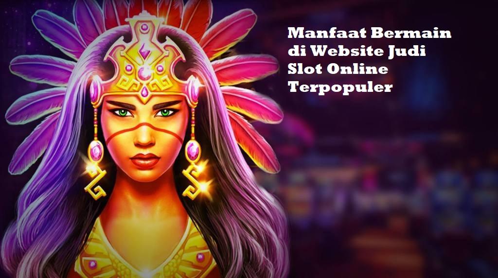 Manfaat Bermain di Website Judi Slot Online Terpopuler